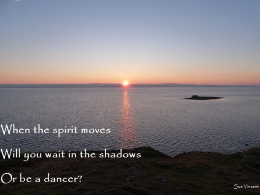 When the spirit moves Will you wait in the shadows Or be a dancer?
